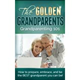 Grandparenting 101: How To Prepare, Embrace & Be The Best Grandparent You Can Be (Anti-aging, Aging, Health & Wellness)