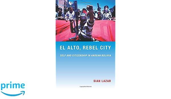 Amazon.com: El Alto, Rebel City: Self and Citizenship in Andean Bolivia (Latin America Otherwise) (9780822341543): Sian Lazar: Books