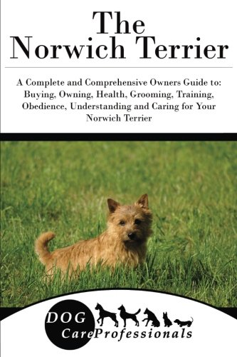 The Norwich Terrier: A Complete and Comprehensive Owners Guide to: Buying, Owning, Health, Grooming, Training, Obedience, Understanding and Caring for ... to Caring for a Dog from a Puppy to Old Age)
