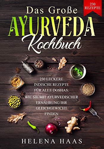 Das große Ayurveda Kochbuch: 230 Leckere Indische Rezepte für alle Doshas - Wie Sie mit Ayurvedischer Ernährung Ihr Gleichgewicht finden (German Edition) by Helena Haas