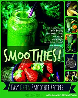 Easy Smoothie Recipes for Kids & Adults: Get Your Family Drinking Their Greens, Fruits & Veggies with Green Reset Formula! by [Slodownik, Joanna]