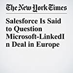 Salesforce Is Said to Question Microsoft-LinkedIn Deal in Europe | Mark Scott,Nick Wingfield