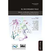El secundario vale: Saberes, certificados y títulos técnicos en la inserción laboral de jóvenes (Ideas en debate: Serie educación nº 9) (Spanish Edition)