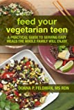 Feed Your Vegetarian Teen: a practical guide to serving easy meals the whole family will enjoy