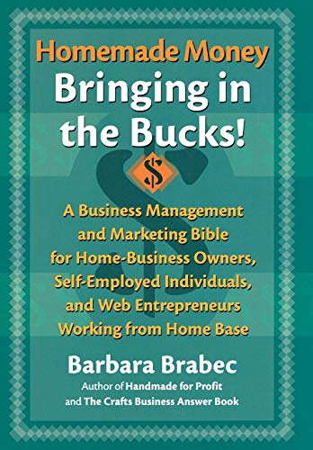 Homemade Money: Bringing in the Bucks: A Business Management and Marketing  Bible for Home-Business Owners, Self-Employed Individuals, and Web Entrepreneurs Working from Home Base