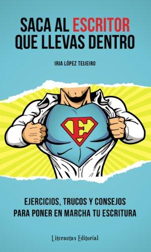 Saca al ESCRITOR que llevas dentro (Ejercicios, trucos y consejos para poner en marcha tu escritura) (Spanish Edition)
