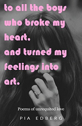 To All The Boys Who Broke My Heart, And Turned My Feelings Into Art : Poems  of Unrequited Love
