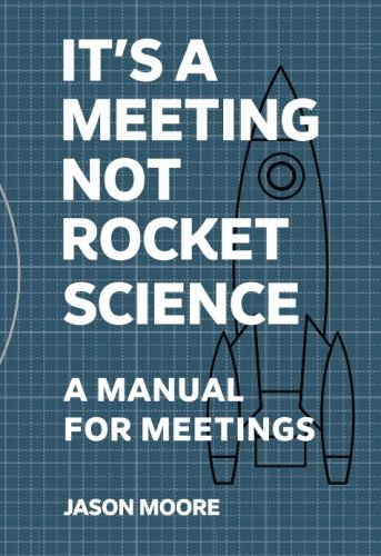 It's a Meeting Not Rocket Science: How teams make better decisions together, switch each other on and create real organi