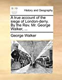 A True Account of the Siege of London-Derry by the Rev Mr George Walker, George Walker, 1170362990