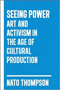 By Nato Thompson Seeing Power: Art and Activism in the Age of Cultural Production