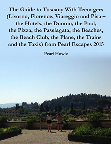 The Guide to Tuscany With Teenagers (Livorno, Florence, Viareggio and Pisa - the Hotels, the Duomo, the Pool, the Pizza, the Passiagata, the Beaches, the ... and the Taxis) from Pearl Escapes 2015