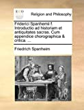Friderici Spanhemii F Introductio Ad Historiam et Antiquitates Sacras Cum Appendice Chorographica and Critica, Friedrich Spanheim, 1171070535