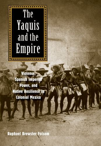 The Yaquis And The Empire: Violence, Spanish Imperial Power, And Native Resilience In Colonial Mexico (The Lamar Series In Western History)