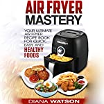 Air Fryer Mastery Cookbook: Your Ultimate Air Fryer Recipe Book for Quick, Easy, and Healthy Foods | Diana Watson