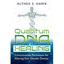 Quantum DNA Healing: Consciousness Techniques for Altering Your Genetic Destiny