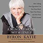 A Mind at Home with Itself: How Asking Four Questions Can Free Your Mind, Open Your Heart, and Turn Your World Around | Byron Katie,Stephen Mitchell