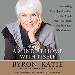 A Mind at Home with Itself: How Asking Four Questions Can Free Your Mind, Open Your Heart, and Turn Your World Around Hörbuch von Byron Katie, Stephen Mitchell Gesprochen von: Byron Katie, Stephen Mitchell, Pete Simonelli, Madeleine Maby