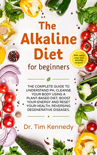 The Alkaline Diet for Beginners: The Complete Guide to Understand pH, Cleanse Your Body Using a Plant-Based Diet, Boost Your Energy, and Reset Your Health to Reverse Degenerative Diseases by Dr. Tim Kennedy