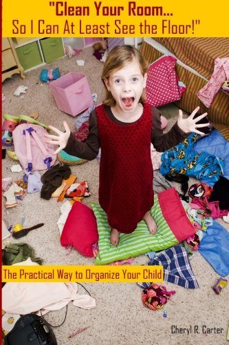 Clean Your Room So I Can at Least See the Floor: The Practical Way to Organize Your Child
