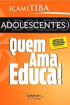 Adolescentes: Quem ama, educa! por [Tiba, Içami]