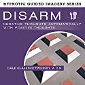 Disarm Negative Thoughts Automatically with Positive Thoughts: The Hypnotic Guided Imagery Series Speech by Gale Glassner Twersky ACH Narrated by Gale Glassner Twersky ACH