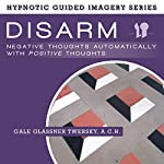 Disarm Negative Thoughts Automatically with Positive Thoughts: The Hypnotic Guided Imagery Series | Gale Glassner Twersky ACH
