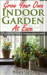 Grow Your Own Indoor Garden at Ease: A Step By Step Primer to Gorgeous Indoor Gardens (English Edition)