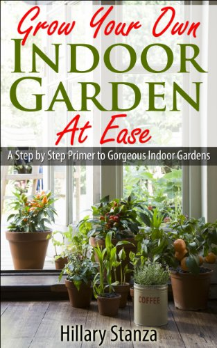 Grow Your Own Indoor Garden at Ease: A Step By Step Primer to Gorgeous Indoor Gardens by [Stanza, Hillary]