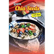 Learn Chia Seeds Recipes with Love: Nothing Is Better Than Going Home to Family and Eating Chia Seed Dishes