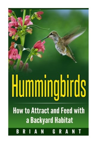 Hummingbirds: How to Attract and Feed with a Backyard Habitat (Nectar The Hummingbird)
