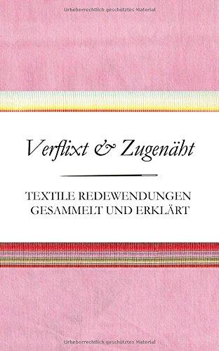 Verflixt und Zugenäht - Textile Redewendungen gesammelt und erklärt (Textile Redensarten)