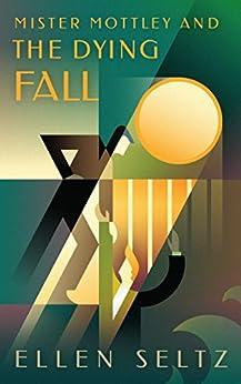 Mister Mottley and the Dying Fall (Mottley & Baker Mysteries Book 2) by [Seltz, Ellen]