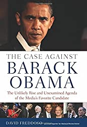The Case Against Barack Obama: The Unlikely Rise and Unexamined Agenda