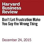 Don't Let Frustration Make You Say the Wrong Thing |  Harvard Business Review,Tara Healey,Jonathan Roberts