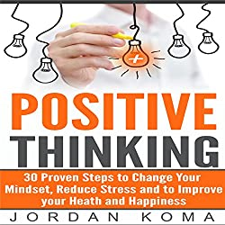Positive Thinking: 30 Steps to Maximize Your Happiness, Change Your Mindset, and Increase Your Confidence