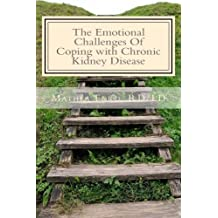 The Emotional Challenges Of Coping with Chronic Kidney Disease (Renal Diet HQ IQ Pre Dialysis Living) (Volume 7)