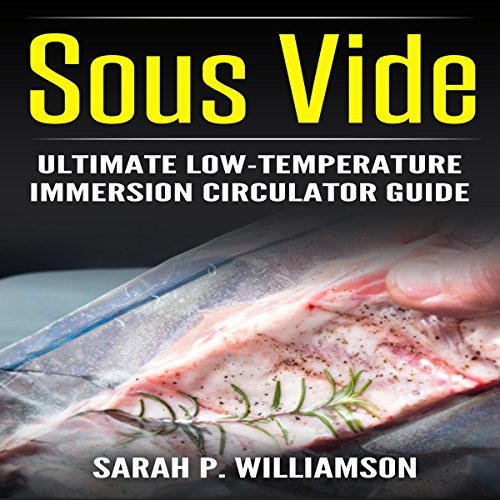Sous Vide: Ultimate Low-Temperature Immersion Circulator Guide by Sarah P. Williamson