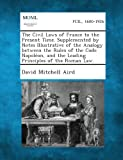 The Civil Laws of France to the Present Time. Supplemented by Notes Illustrative of the Analogy Between the Rules of the Code Napoleon, and the Leadin, David Mitchell Aird, 1289339120