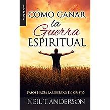 Cómo ganar la guerra espiritual/ Winning Spiritual Warfare: Pasos Hacia La Libertad En Cristo/ Steps to Freedom in Christ
