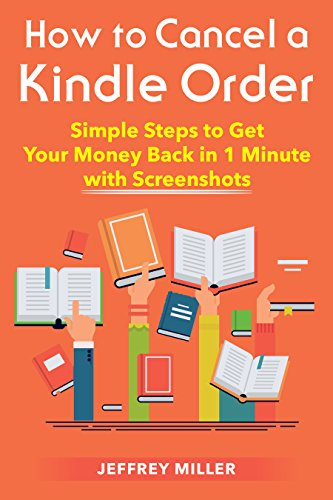 Cancel Kindle Order: How to Cancel a Kindle Order: Simple Steps to Get Your Money Back in 1 Minute with Screenshots (Cancel Kindle Order, Get a Refund, Return Kindle eBook, Return Kindle Purchase)