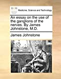 An Essay on the Use of the Ganglions of the Nerves by James Johnstone, M D, James Johnstone, 1170647626