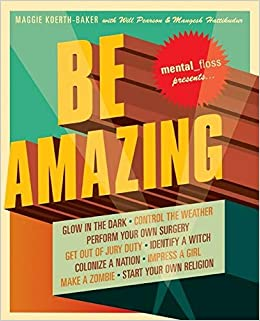 Mental Floss Presents Be Amazing: Glow in the Dark, Control the Weather, Perform Your Own Surgery, Get Out of Jury Duty, Identify a Witch, Colonize a ... Girl, Make a Zombie, Start Your Own Religion