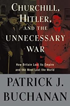 "Churchill, Hitler, and ""The Unnecessary War"": How Britain Lost Its Empire and the West Lost the World by [Buchanan, Patrick J.]"