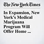 In Expansion, New York's Medical Marijuana Program Will Offer Home Delivery | Jesse McKinley,Catherine Saint Louis