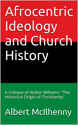 Afrocentric Ideology and Church History: A Critique of Walter Williams'The Historical Origin of Christianity (A Christian Response to Jesus Mythicism Book 16) (Walter Williams The Historical Origin Of Christianity)