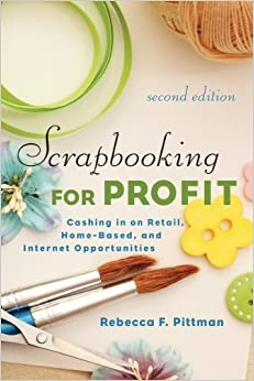 Scrapbooking for Profit: Cashing in on Retail, Home-Based, and Internet Opportunities (2nd Ed.) 2nd edition by Pittman, Rebecca F. (2014)