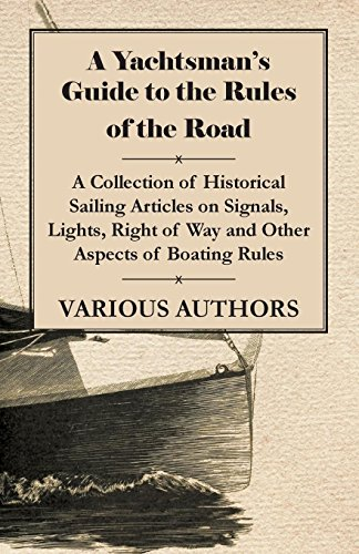 A Yachtsman's Guide to the Rules of the Road - A Collection of Historical Sailing Articles on Signals, Lights, Right of Way and Other Aspects of Boating Rules (Boating Rules Of The Road Right Of Way)