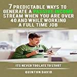 Passive Income: 7 Predictable Ways to Generate a Passive Income Stream When You Are over 40 and While Working a Full-Time Job | Quinton David