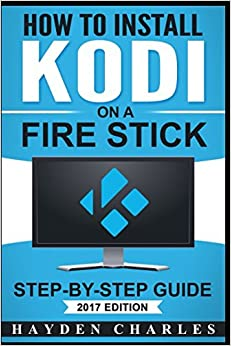 How to Install Kodi on a Fire Stick: Step-by-Step Guide (2017 Edition - Tips, Tricks, & Troubleshooting included)