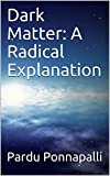 img - for Dark Matter: A Radical Explanation book / textbook / text book